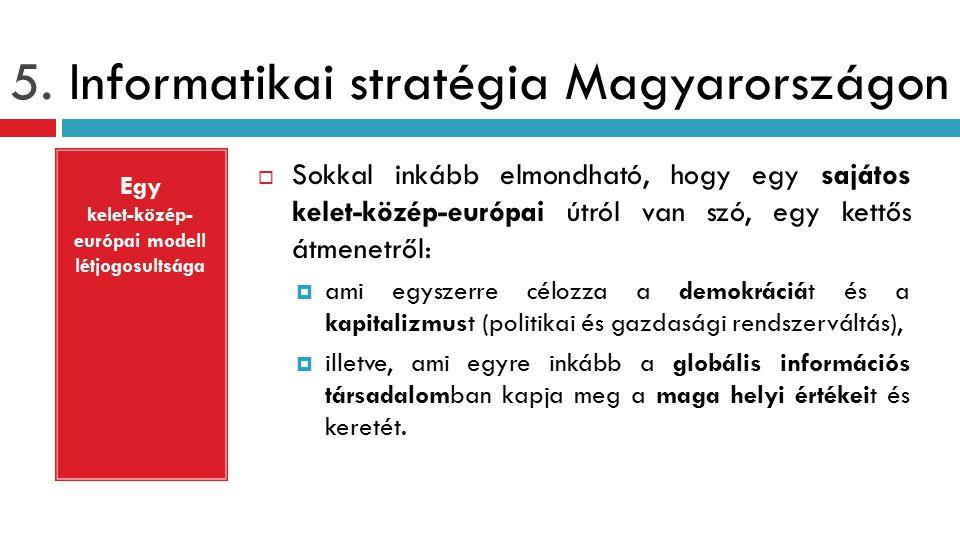 5. Informatikai stratégia Magyarországon  Sokkal inkább elmondható, hogy egy sajátos kelet-közép-európai útról van szó, egy kettős átmenetről:  ami