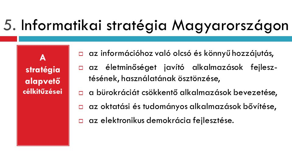 5. Informatikai stratégia Magyarországon  az információhoz való olcsó és könnyű hozzájutás,  az életminőséget javító alkalmazások fejlesz- tésének,