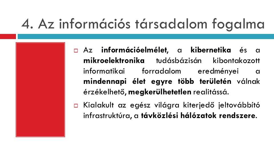4. Az információs társadalom fogalma  Az információelmélet, a kibernetika és a mikroelektronika tudásbázisán kibontakozott informatikai forradalom er
