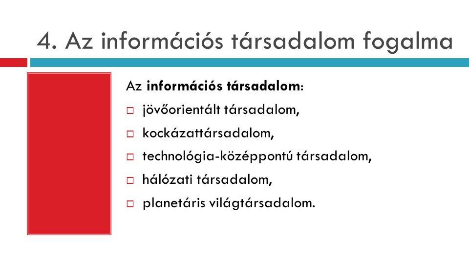 4. Az információs társadalom fogalma Az információs társadalom:  jövőorientált társadalom,  kockázattársadalom,  technológia-középpontú társadalom,