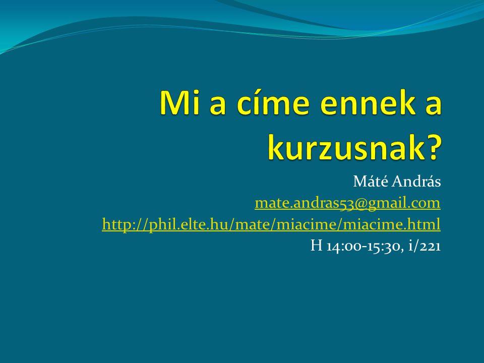 Máté András mate.andras53@gmail.com http://phil.elte.hu/mate/miacime/miacime.html H 14:00-15:30, i/221