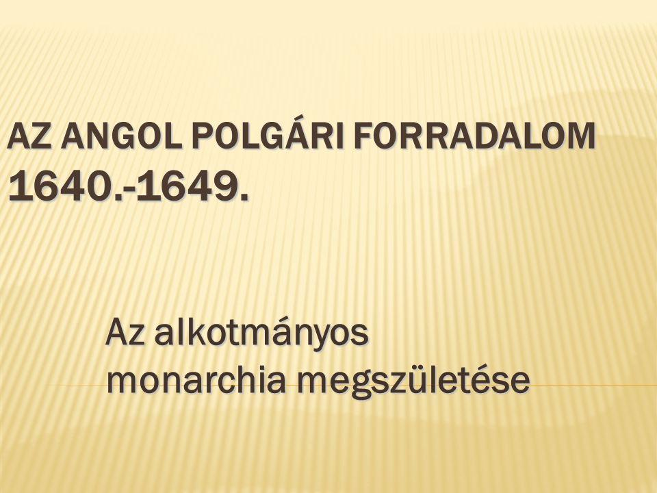 AZ ANGOL POLGÁRI FORRADALOM 1640.-1649. Az alkotmányos monarchia megszületése