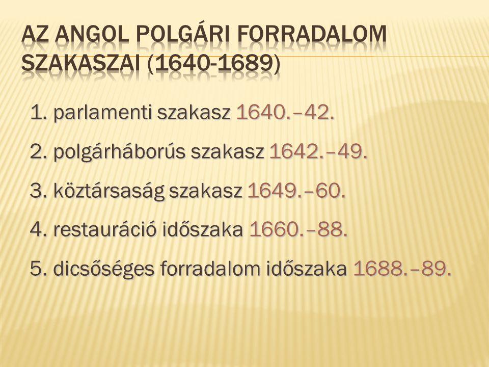 1. parlamenti szakasz 1640.–42. 2. polgárháborús szakasz 1642.–49. 3. köztársaság szakasz 1649.–60. 4. restauráció időszaka 1660.–88. 5. dicsőséges fo