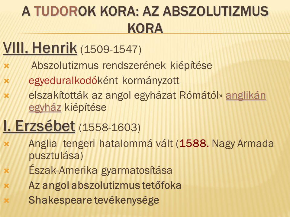 A TUDOROK KORA: AZ ABSZOLUTIZMUS KORA VIII. Henrik VIII. Henrik (1509-1547)  Abszolutizmus rendszerének kiépítése  egyeduralkodóként kormányzott ang