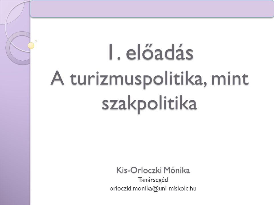 1. előadás A turizmuspolitika, mint szakpolitika Kis-Orloczki Mónika Tanársegéd orloczki.monika@uni-miskolc.hu