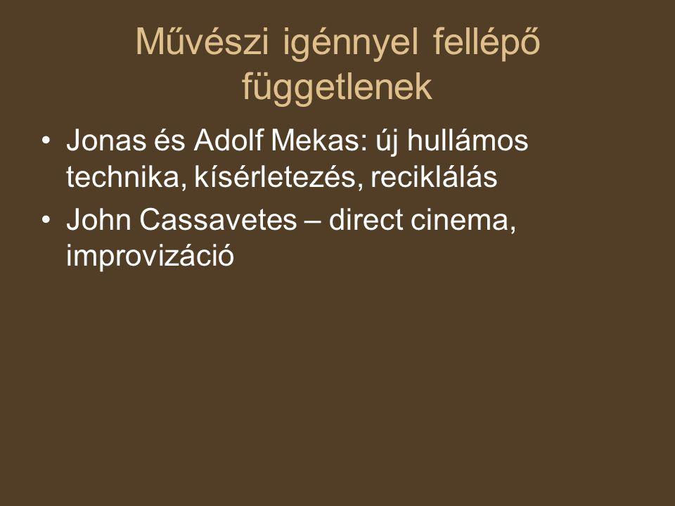 Művészi igénnyel fellépő függetlenek Jonas és Adolf Mekas: új hullámos technika, kísérletezés, reciklálás John Cassavetes – direct cinema, improvizáci
