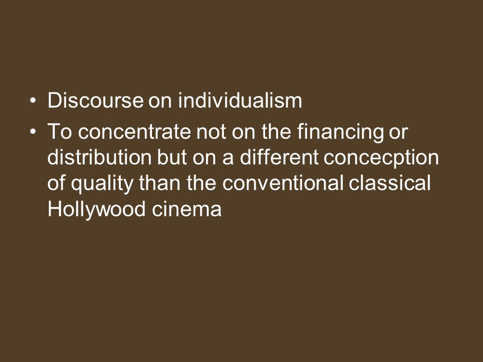 Discourse on individualism To concentrate not on the financing or distribution but on a different concecption of quality than the conventional classical Hollywood cinema