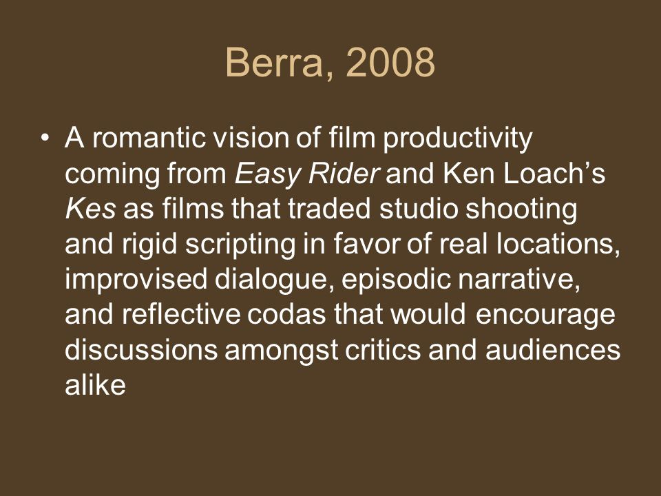 Berra, 2008 A romantic vision of film productivity coming from Easy Rider and Ken Loach's Kes as films that traded studio shooting and rigid scripting