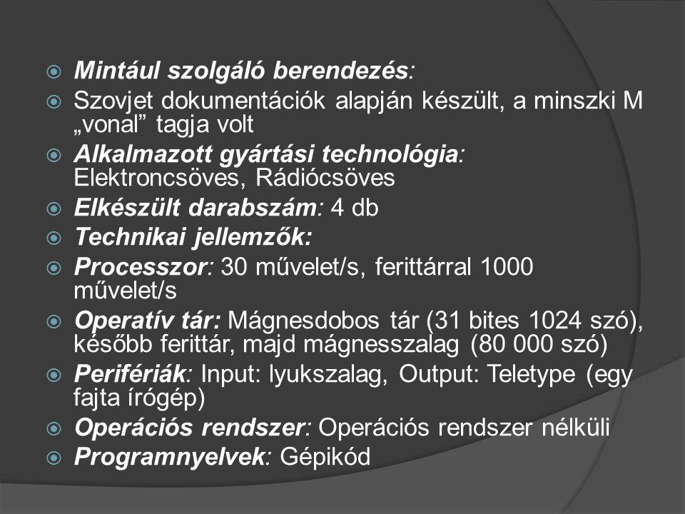 """ Mintául szolgáló berendezés:  Szovjet dokumentációk alapján készült, a minszki M """"vonal tagja volt  Alkalmazott gyártási technológia: Elektroncsöves, Rádiócsöves  Elkészült darabszám: 4 db  Technikai jellemzők:  Processzor: 30 művelet/s, ferittárral 1000 művelet/s  Operatív tár: Mágnesdobos tár (31 bites 1024 szó), később ferittár, majd mágnesszalag (80 000 szó)  Perifériák: Input: lyukszalag, Output: Teletype (egy fajta írógép)  Operációs rendszer: Operációs rendszer nélküli  Programnyelvek: Gépikód"""