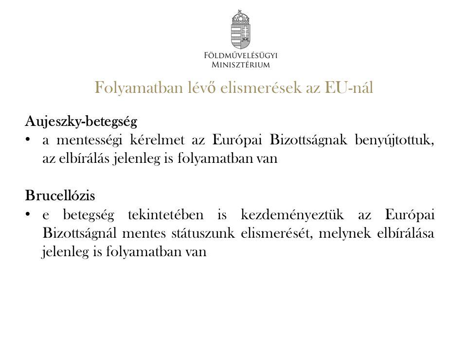 Folyamatban lév ő elismerések az EU-nál Aujeszky-betegség a mentességi kérelmet az Európai Bizottságnak benyújtottuk, az elbírálás jelenleg is folyama