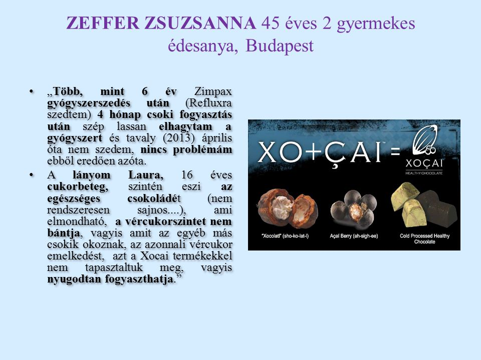 """ZEFFER ZSUZSANNA 45 éves 2 gyermekes édesanya, Budapest """"Több, mint 6 év Zimpax gyógyszerszedés után (Refluxra szedtem) 4 hónap csoki fogyasztás után szép lassan elhagytam a gyógyszert és tavaly (2013) április óta nem szedem, nincs problémám ebből eredően azóta."""