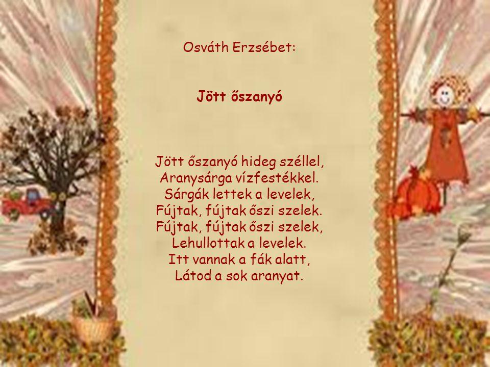 1 Osváth Erzsébet: Jött őszanyó Jött őszanyó hideg széllel, Aranysárga vízfestékkel. Sárgák lettek a levelek, Fújtak, fújtak őszi szelek. Fújtak, fújt