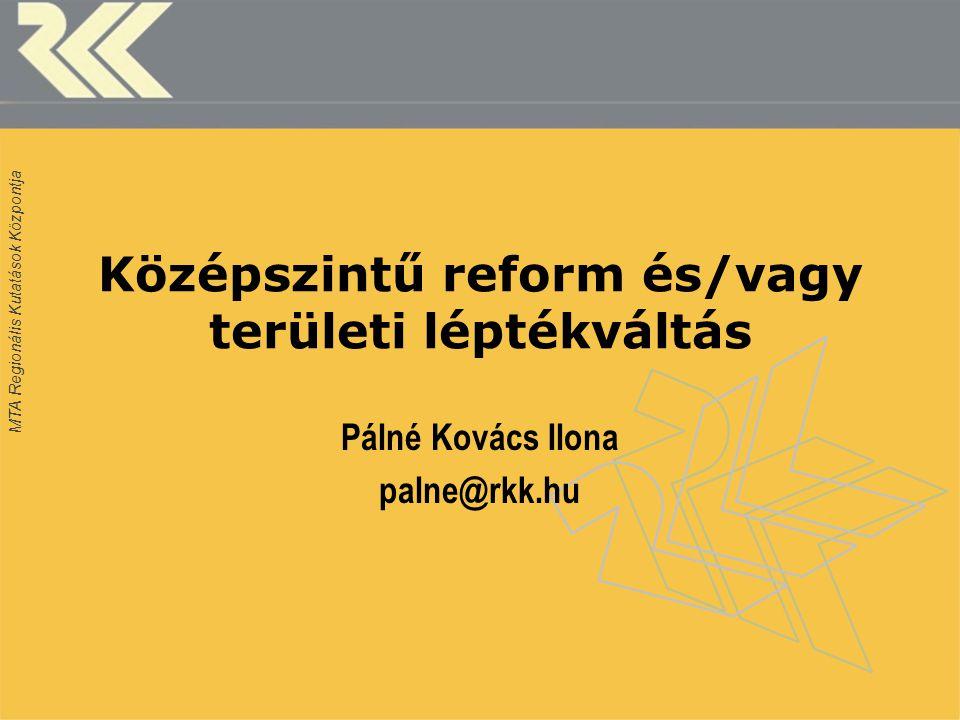 MTA Regionális Kutatások Központja Középszintű reform és/vagy területi léptékváltás Pálné Kovács Ilona palne@rkk.hu