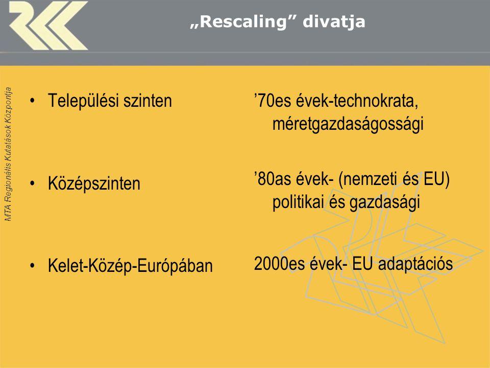 """MTA Regionális Kutatások Központja """"Rescaling divatja Települési szinten Középszinten Kelet-Közép-Európában '70es évek-technokrata, méretgazdaságossági '80as évek- (nemzeti és EU) politikai és gazdasági 2000es évek- EU adaptációs"""