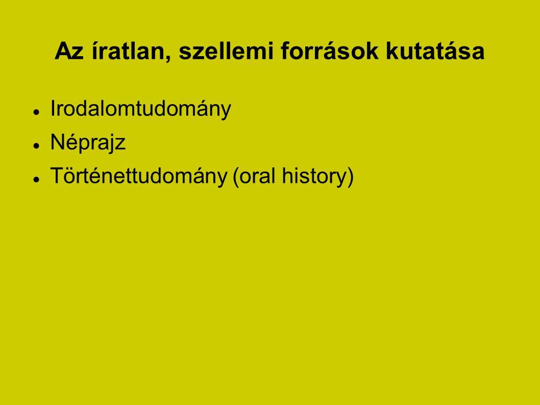 Az íratlan, szellemi források kutatása Irodalomtudomány Néprajz Történettudomány (oral history)