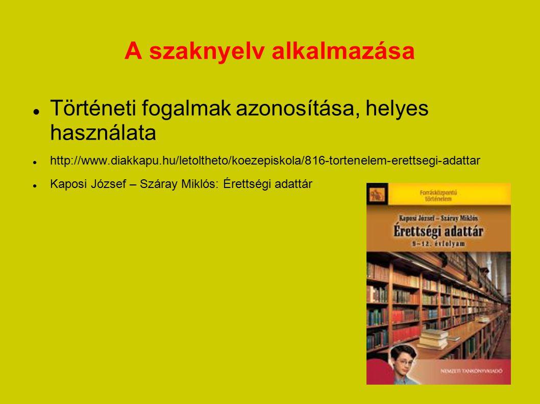 A szaknyelv alkalmazása Történeti fogalmak azonosítása, helyes használata http://www.diakkapu.hu/letoltheto/koezepiskola/816-tortenelem-erettsegi-adat