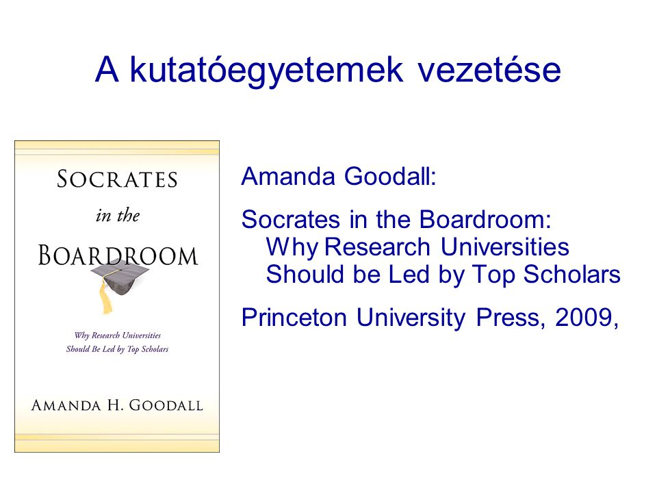 A kutatóegyetemek vezetése Amanda Goodall: Socrates in the Boardroom: Why Research Universities Should be Led by Top Scholars Princeton University Press, 2009,