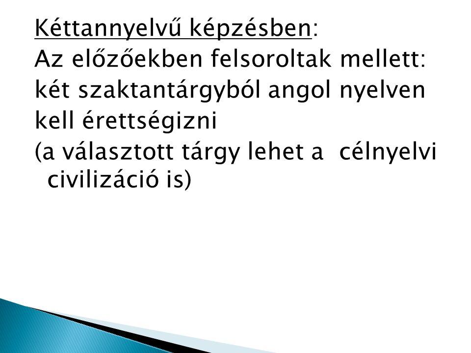Kéttannyelvű képzésben: Az előzőekben felsoroltak mellett: két szaktantárgyból angol nyelven kell érettségizni (a választott tárgy lehet a célnyelvi civilizáció is)