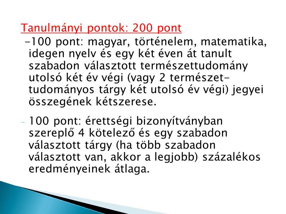 Tanulmányi pontok: 200 pont -100 pont: magyar, történelem, matematika, idegen nyelv és egy két éven át tanult szabadon választott természettudomány utolsó két év végi (vagy 2 természet- tudományos tárgy két utolsó év végi) jegyei összegének kétszerese.
