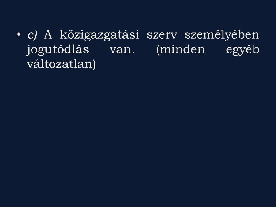 c) A közigazgatási szerv személyében jogutódlás van. (minden egyéb változatlan)