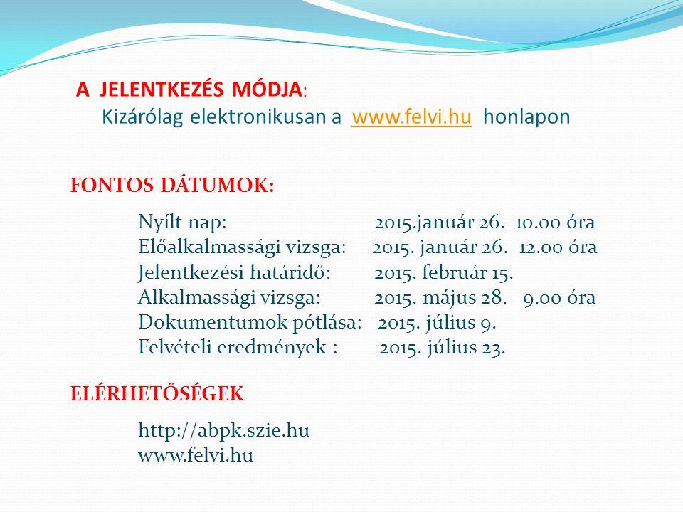 A JELENTKEZÉS MÓDJA : Kizárólag elektronikusan a www.felvi.hu honlapon www.felvi.hu FONTOS DÁTUMOK: Nyílt nap: 2015.január 26. 10.00 óra Előalkalmassá