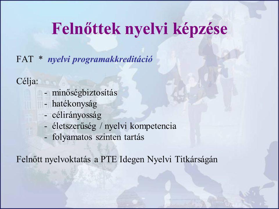 Felnőttek nyelvi képzése FAT * nyelvi programakkreditáció Célja: - minőségbiztosítás - hatékonyság - célirányosság - életszerűség / nyelvi kompetencia - folyamatos szinten tartás Felnőtt nyelvoktatás a PTE Idegen Nyelvi Titkárságán