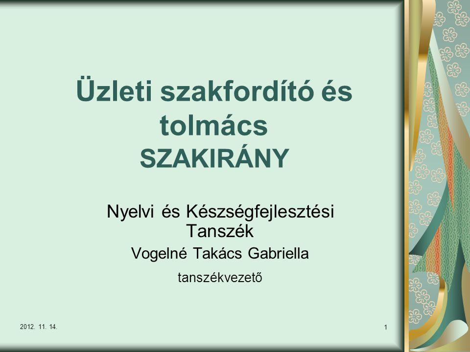 1 Üzleti szakfordító és tolmács SZAKIRÁNY Nyelvi és Készségfejlesztési Tanszék Vogelné Takács Gabriella tanszékvezető 2012. 11. 14.
