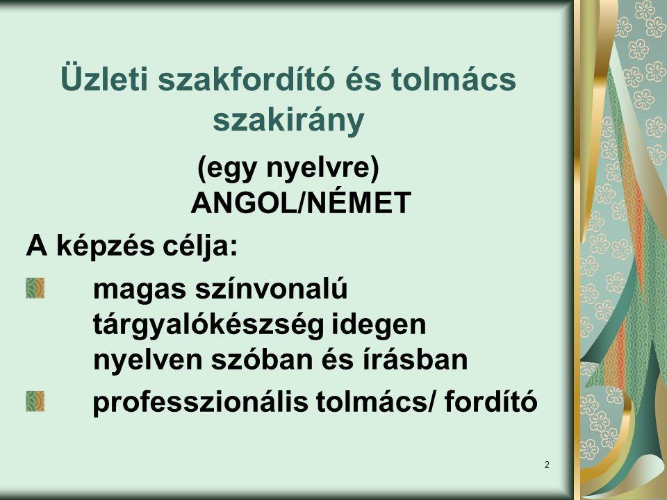 2 Üzleti szakfordító és tolmács szakirány (egy nyelvre) ANGOL/NÉMET A képzés célja: magas színvonalú tárgyalókészség idegen nyelven szóban és írásban professzionális tolmács/ fordító
