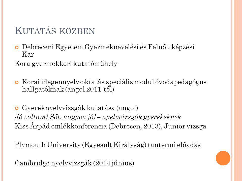 K UTATÁS KÖZBEN Debreceni Egyetem Gyermeknevelési és Felnőttképzési Kar Kora gyermekkori kutatóműhely Korai idegennyelv-oktatás speciális modul óvodapedagógus hallgatóknak (angol 2011-től) Gyereknyelvvizsgák kutatása (angol) Jó voltam.