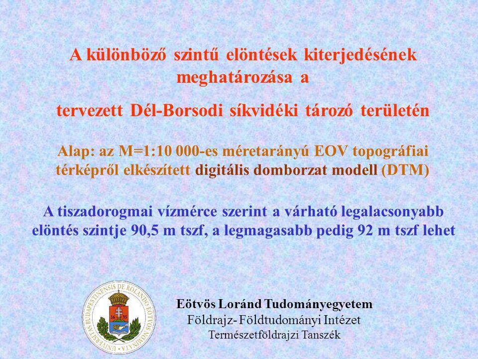 A különböző szintű elöntések kiterjedésének meghatározása a tervezett Dél-Borsodi síkvidéki tározó területén Alap: az M=1:10 000-es méretarányú EOV topográfiai térképről elkészített digitális domborzat modell (DTM) A tiszadorogmai vízmérce szerint a várható legalacsonyabb elöntés szintje 90,5 m tszf, a legmagasabb pedig 92 m tszf lehet Eötvös Loránd Tudományegyetem Földrajz- Földtudományi Intézet Természetföldrajzi Tanszék