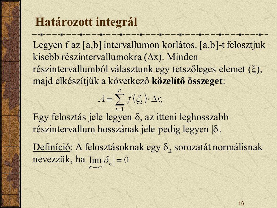 16 Határozott integrál Legyen f az [a,b] intervallumon korlátos. [a,b]-t felosztjuk kisebb részintervallumokra (  x). Minden részintervallumból válas