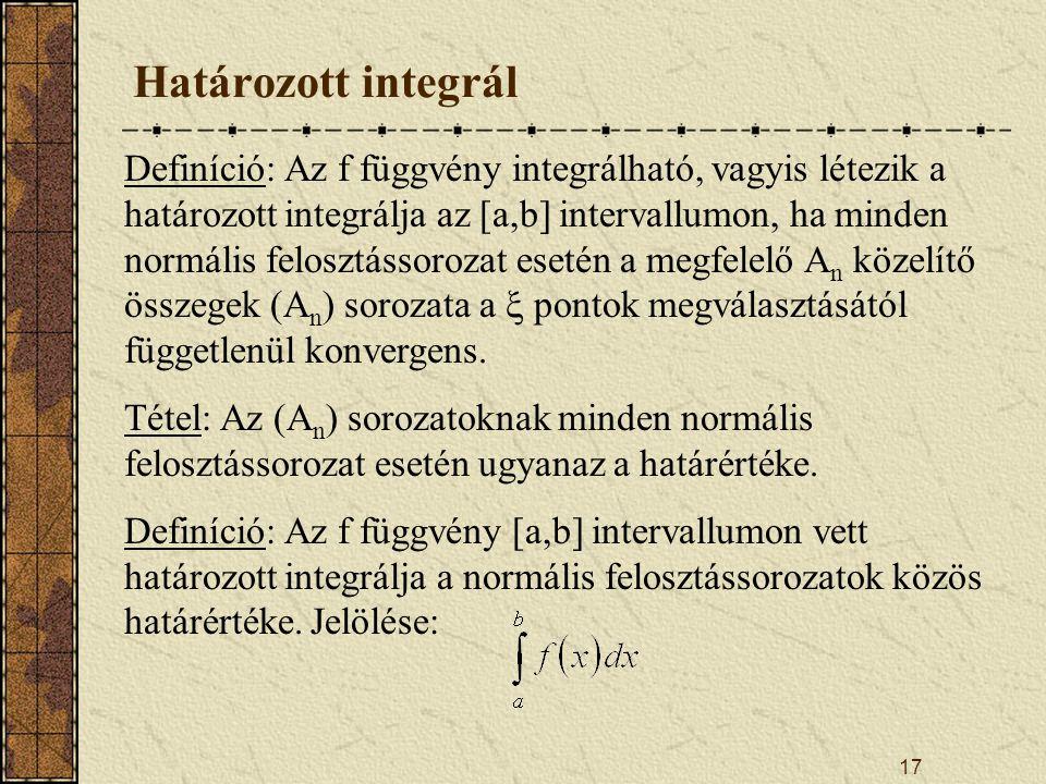 17 Határozott integrál Definíció: Az f függvény integrálható, vagyis létezik a határozott integrálja az [a,b] intervallumon, ha minden normális felosz