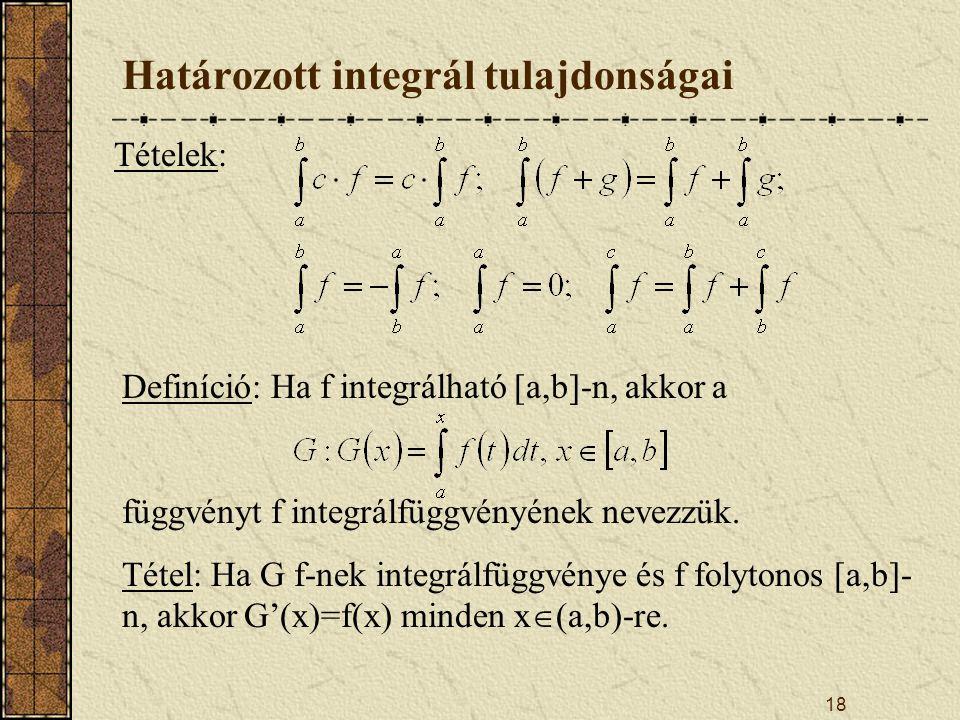 18 Határozott integrál tulajdonságai Tételek: Definíció: Ha f integrálható [a,b]-n, akkor a függvényt f integrálfüggvényének nevezzük. Tétel: Ha G f-n