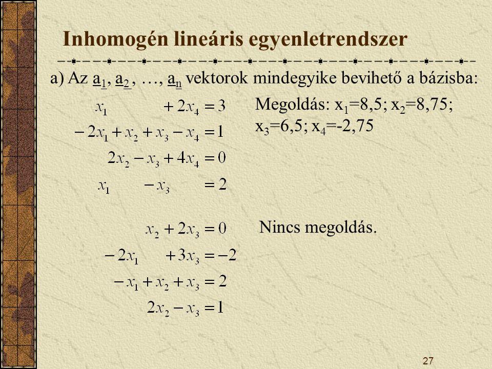 27 Inhomogén lineáris egyenletrendszer a) Az a 1, a 2, …, a n vektorok mindegyike bevihető a bázisba: Megoldás: x 1 =8,5; x 2 =8,75; x 3 =6,5; x 4 =-2