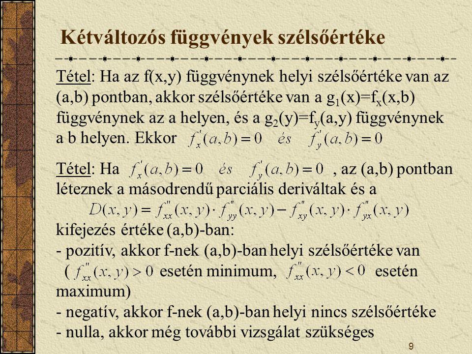 9 Kétváltozós függvények szélsőértéke Tétel: Ha az f(x,y) függvénynek helyi szélsőértéke van az (a,b) pontban, akkor szélsőértéke van a g 1 (x)=f x (x