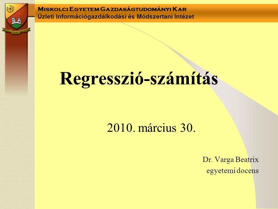 Miskolci Egyetem Gazdaságtudományi Kar Üzleti Információgazdálkodási és Módszertani Intézet Regresszió-számítás 2010. március 30. Dr. Varga Beatrix eg