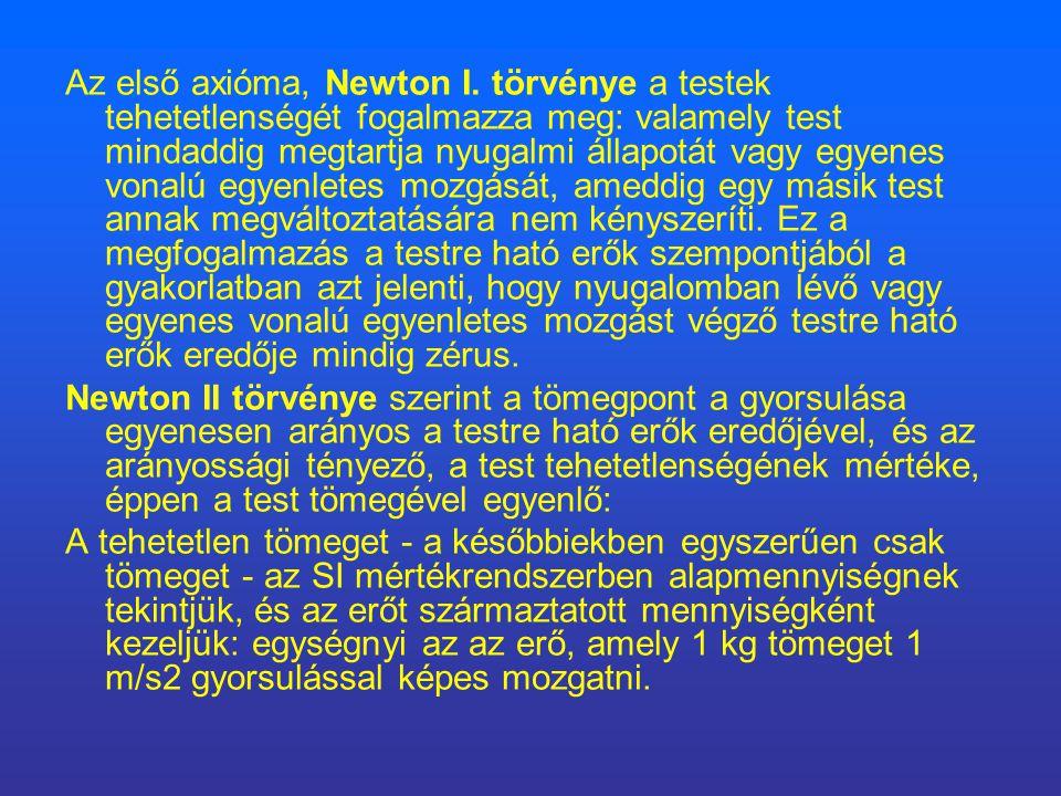 Az első axióma, Newton I. törvénye a testek tehetetlenségét fogalmazza meg: valamely test mindaddig megtartja nyugalmi állapotát vagy egyenes vonalú e