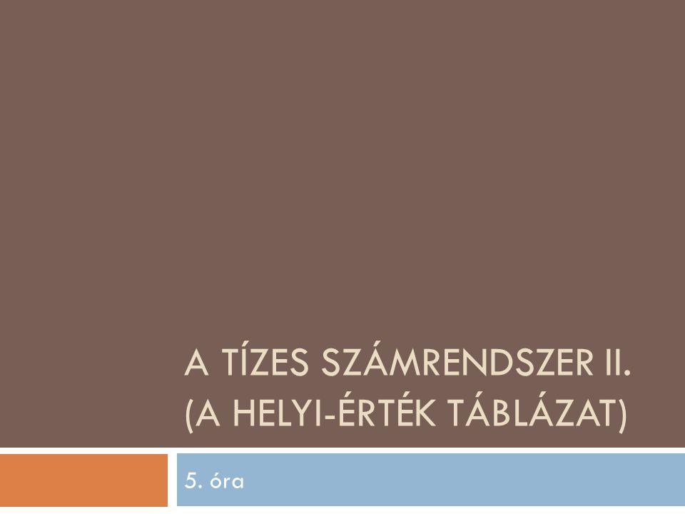 A TÍZES SZÁMRENDSZER II. (A HELYI-ÉRTÉK TÁBLÁZAT) 5. óra
