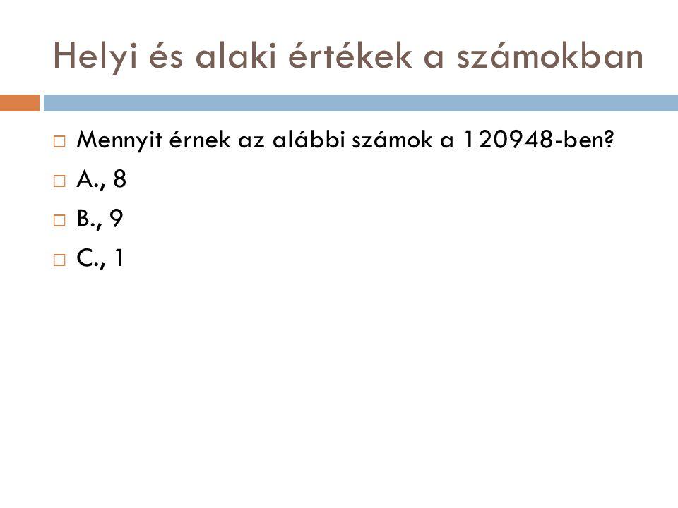 Helyi és alaki értékek a számokban  Mennyit érnek az alábbi számok a 120948-ben?  A., 8  B., 9  C., 1