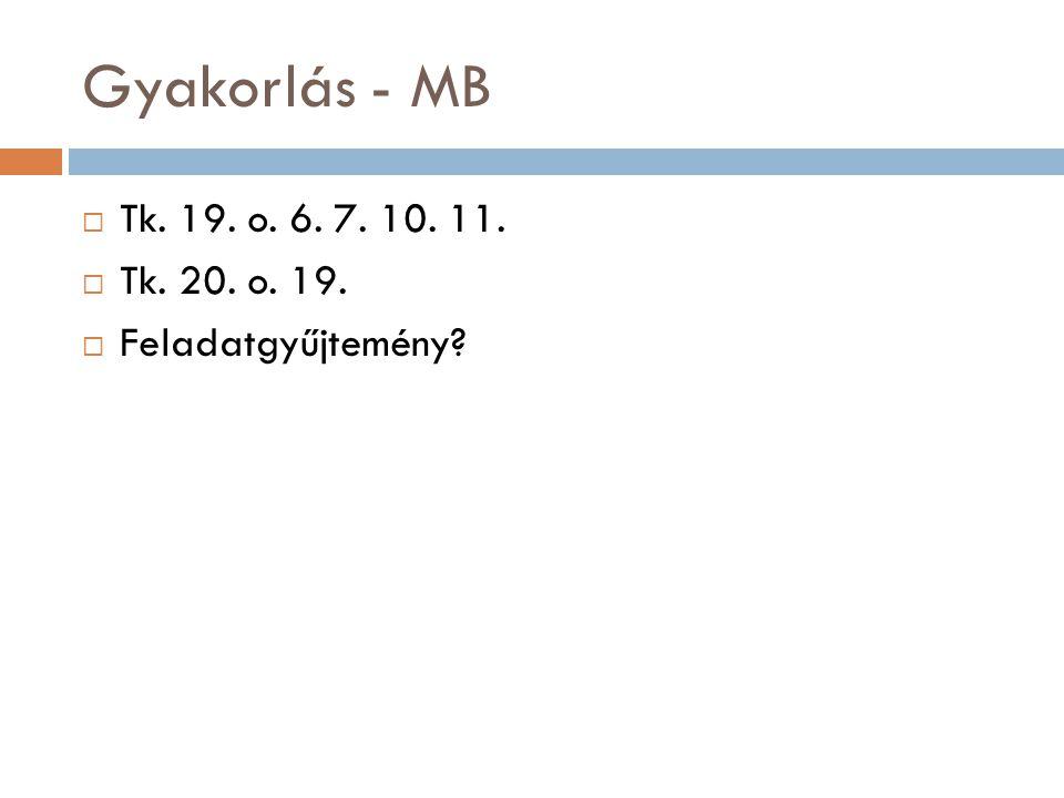 Gyakorlás - MB  Tk. 19. o. 6. 7. 10. 11.  Tk. 20. o. 19.  Feladatgyűjtemény?