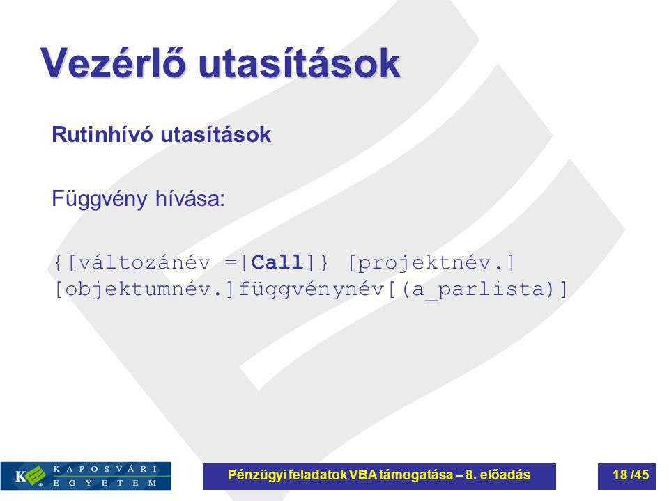 Vezérlő utasítások Rutinhívó utasítások Függvény hívása: {[változánév =|Call]} [projektnév.] [objektumnév.]függvénynév[(a_parlista)] Pénzügyi feladato