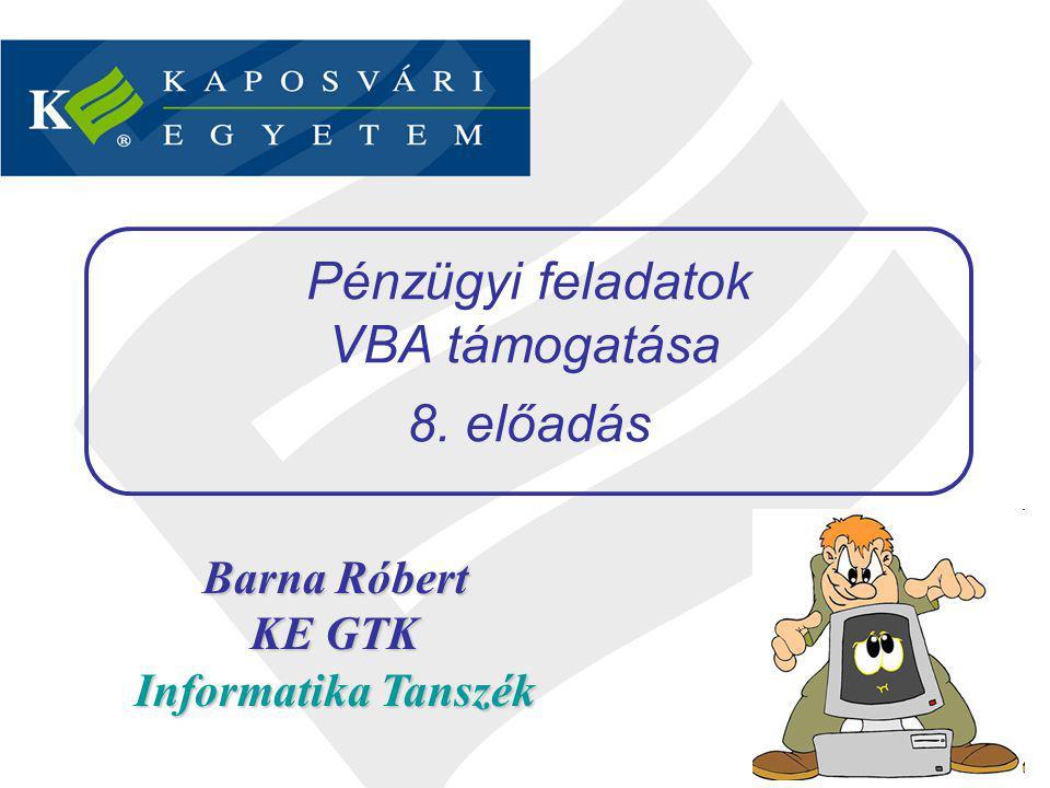 Barna Róbert KE GTK Informatika Tanszék Pénzügyi feladatok VBA támogatása 8. előadás
