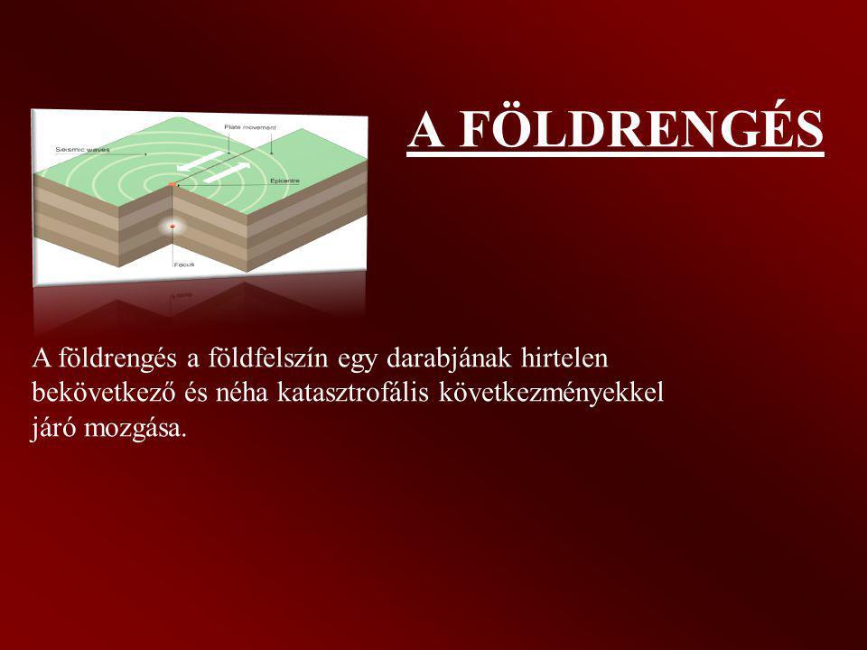 A FÖLDRENGÉS A földrengés a földfelszín egy darabjának hirtelen bekövetkező és néha katasztrofális következményekkel járó mozgása.