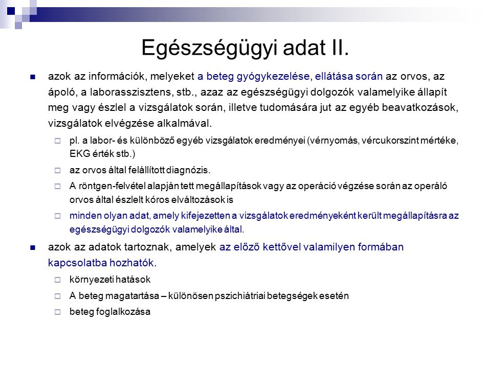 Egészségügyi adat II. azok az információk, melyeket a beteg gyógykezelése, ellátása során az orvos, az ápoló, a laborasszisztens, stb., azaz az egészs