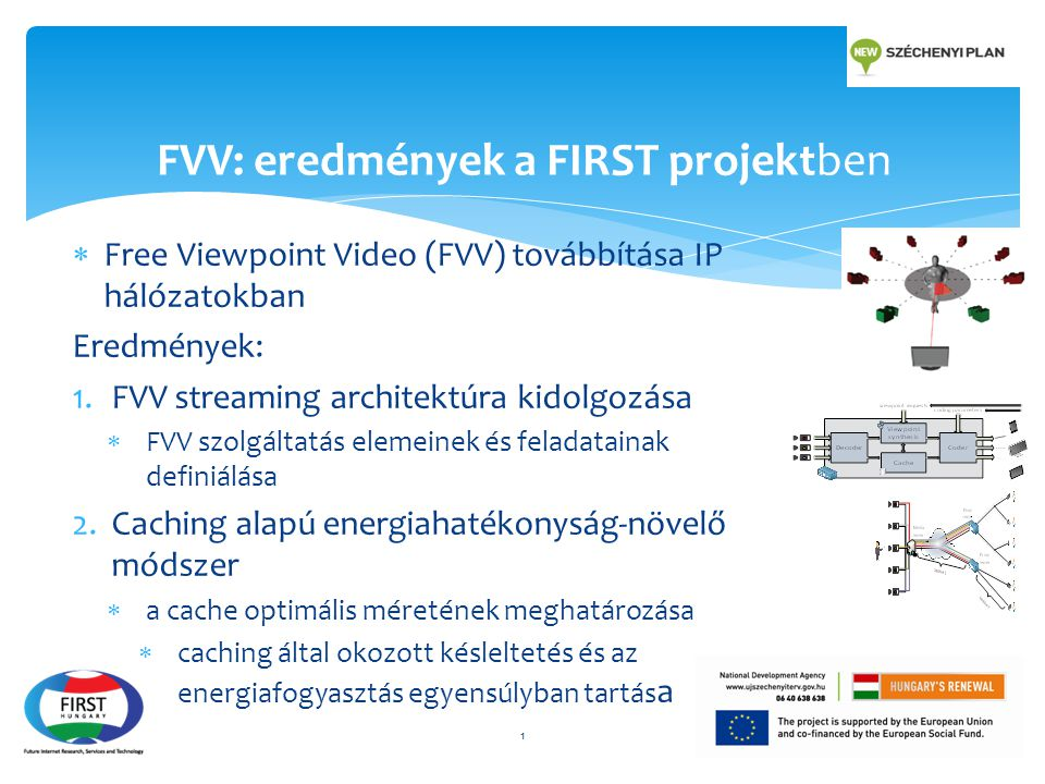  Free Viewpoint Video (FVV) továbbítása IP hálózatokban Eredmények: 1.FVV streaming architektúra kidolgozása  FVV szolgáltatás elemeinek és feladatainak definiálása 2.Caching alapú energiahatékonyság-növelő módszer  a cache optimális méretének meghatározása  caching által okozott késleltetés és az energiafogyasztás egyensúlyban tartás a FVV: eredmények a FIRST projektben 1