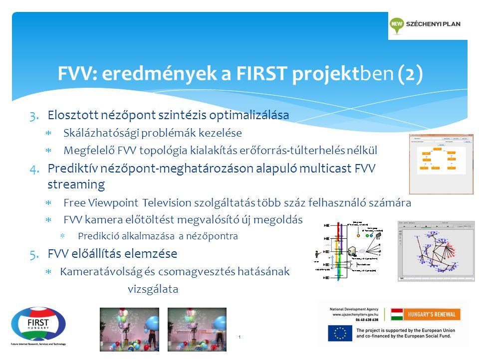 3.Elosztott nézőpont szintézis optimalizálása  Skálázhatósági problémák kezelése  Megfelelő FVV topológia kialakítás erőforrás-túlterhelés nélkül 4.Prediktív nézőpont-meghatározáson alapuló multicast FVV streaming  Free Viewpoint Television szolgáltatás több száz felhasználó számára  FVV kamera előtöltést megvalósító új megoldás  Predikció alkalmazása a nézőpontra 5.FVV előállítás elemzése  Kameratávolság és csomagvesztés hatásának vizsgálata 1 FVV: eredmények a FIRST projektben (2)
