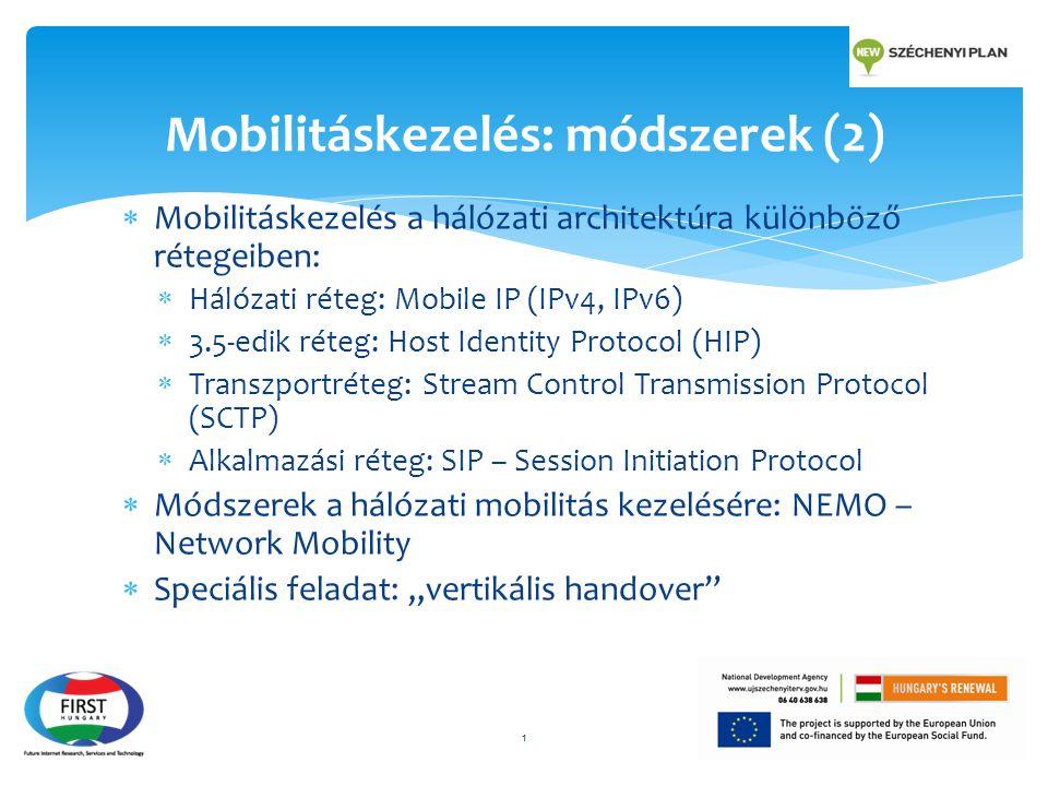 """ Mobilitáskezelés a hálózati architektúra különböző rétegeiben:  Hálózati réteg: Mobile IP (IPv4, IPv6)  3.5-edik réteg: Host Identity Protocol (HIP)  Transzportréteg: Stream Control Transmission Protocol (SCTP)  Alkalmazási réteg: SIP – Session Initiation Protocol  Módszerek a hálózati mobilitás kezelésére: NEMO – Network Mobility  Speciális feladat: """"vertikális handover 1 Mobilitáskezelés: módszerek (2)"""