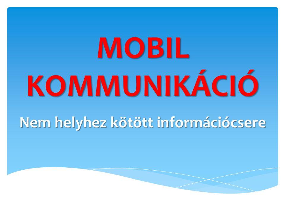 MOBIL KOMMUNIKÁCIÓ Nem helyhez kötött információcsere