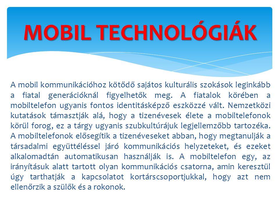 MOBIL TECHNOLÓGIÁK A mobil kommunikációhoz kötődő sajátos kulturális szokások leginkább a fiatal generációknál figyelhetők meg. A fiatalok körében a m