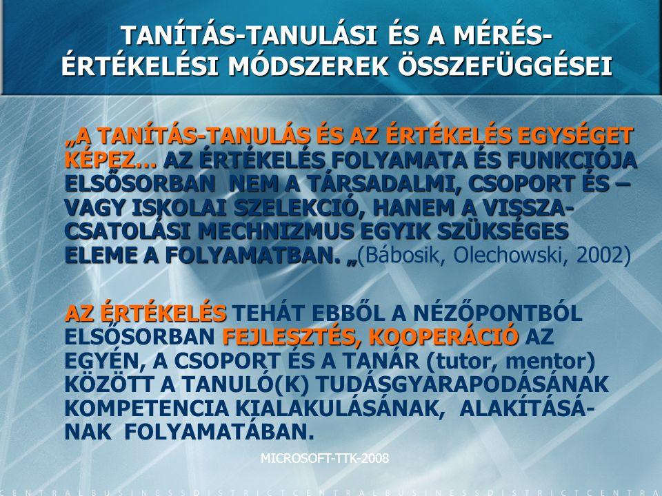 """MICROSOFT-TTK-2008 TANÍTÁS-TANULÁSI ÉS A MÉRÉS- ÉRTÉKELÉSI MÓDSZEREK ÖSSZEFÜGGÉSEI """"A TANÍTÁS-TANULÁS ÉS AZ ÉRTÉKELÉS EGYSÉGET KÉPEZ… AZ ÉRTÉKELÉS FOLYAMATA ÉS FUNKCIÓJA ELSŐSORBAN NEM A TÁRSADALMI, CSOPORT ÉS – VAGY ISKOLAI SZELEKCIÓ, HANEM A VISSZA- CSATOLÁSI MECHNIZMUS EGYIK SZÜKSÉGES ELEME A FOLYAMATBAN."""